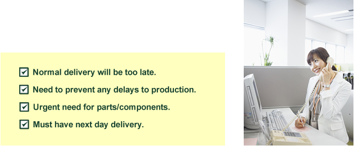 Normal method will not make it in time. Must hurry or the factory will stop production. Components are not sufficient. It will surely not be delivered by the next day.